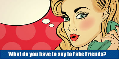 What Do You Have To Say To Fake Friends?