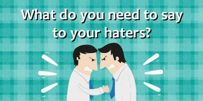 What Do You Need To Say To Your Haters?