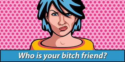 Who Is Your Bitch Friend?