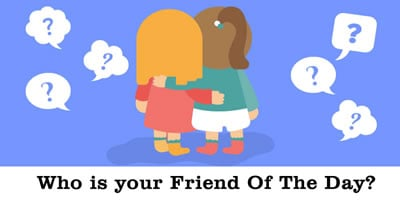 Who Is Your Friend Of The Day?