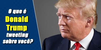 O que é Donald Trump tweeting sobre você?