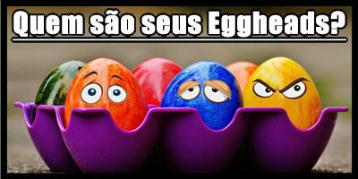 Quem são seus cabeças de ovo?