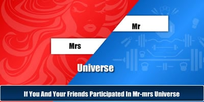 If You And Your Friends Participated In Mr Or Mrs Universe?