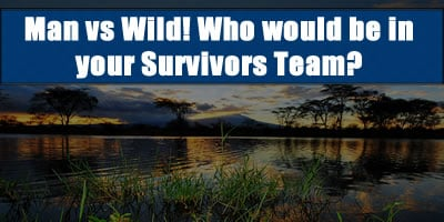 Man Vs Wild Who Would Be In Your Survivors Team?