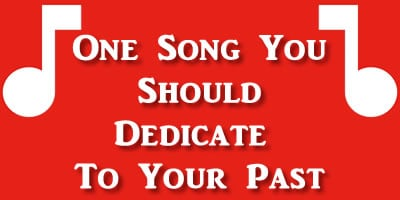 Which Is The One Song You Should Dedicate To Your Past?