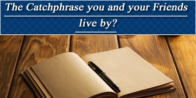 What Is The Catchphrase You And Your Friends Live By?