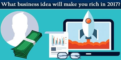 Which Business Idea Will Make You Rich In 2017?